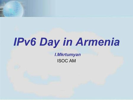 1IPv6 Day in Armenia, Yerevan, June 6, 2012 1 IPv6 Day in Armenia I.Mkrtumyan ISOC AM.