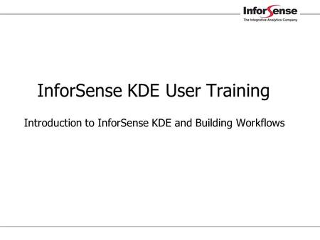 InforSense KDE User Training  Introduction to InforSense KDE and Building Workflows.