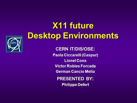 X11 future Desktop Environments CERN IT/DIS/OSE : Paola Ciccarelli (Caspur) Lionel Cons Victor Robles Forcada German Cancio Melia PRESENTED BY : Philippe.