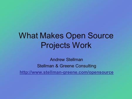 What Makes Open Source Projects Work Andrew Stellman Stellman & Greene Consulting