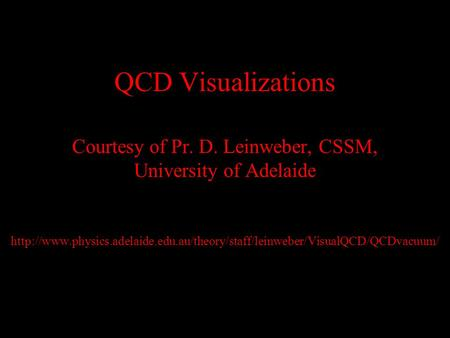 QCD Visualizations Courtesy of Pr. D. Leinweber, CSSM, University of Adelaide