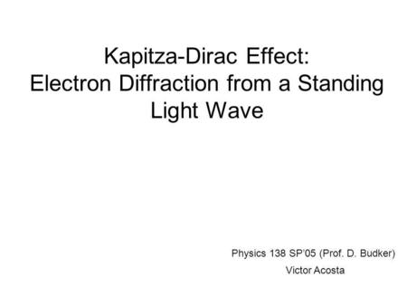 Kapitza-Dirac Effect: Electron Diffraction from a Standing Light Wave Physics 138 SP'05 (Prof. D. Budker) Victor Acosta.