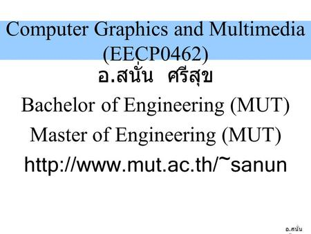 อ. สนั่น ศรีสุข Computer Graphics and Multimedia (EECP0462) อ. สนั่น ศรีสุข Bachelor of Engineering (MUT) Master of Engineering (MUT)