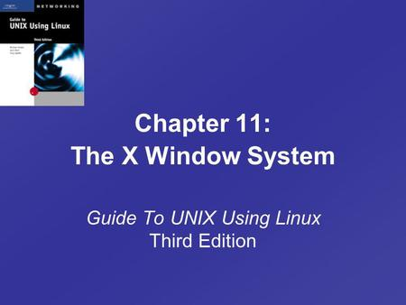 Chapter 11: The X Window System Guide To UNIX Using Linux Third Edition.