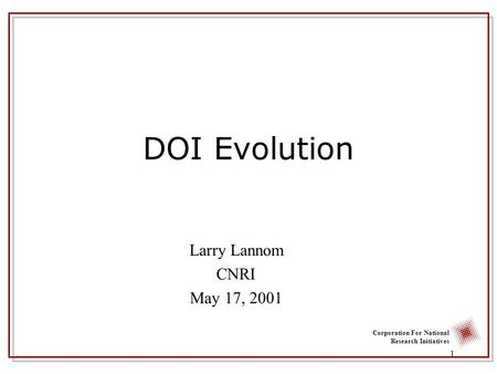Corporation For National Research Initiatives 1 DOI Evolution Larry Lannom CNRI May 17, 2001.