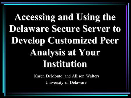 Accessing and Using the Delaware Secure Server to Develop Customized Peer Analysis at Your Institution Karen DeMonte and Allison Walters University of.