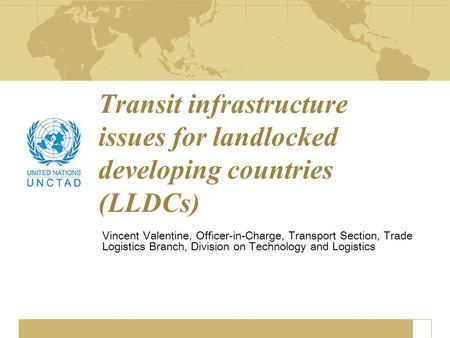 Transit infrastructure issues for landlocked developing countries (LLDCs) Vincent Valentine, Officer-in-Charge, Transport Section, Trade Logistics Branch,