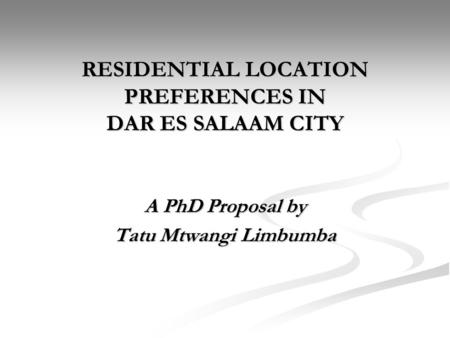 RESIDENTIAL LOCATION PREFERENCES IN DAR ES SALAAM CITY A PhD Proposal by Tatu Mtwangi Limbumba.