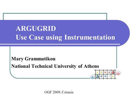 ARGUGRID Use Case using Instrumentation Mary Grammatikou National Technical University of Athens OGF 2009, Catania.