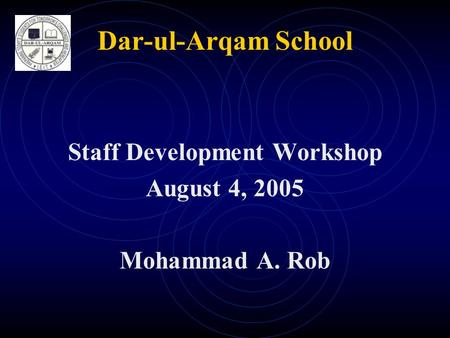 Dar-ul-Arqam School Staff Development Workshop August 4, 2005 Mohammad A. Rob.