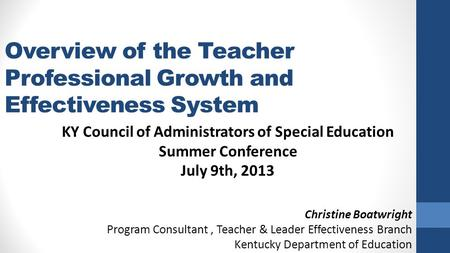 Overview of the Teacher Professional Growth and Effectiveness System KY Council of Administrators of Special Education Summer Conference July 9th, 2013.