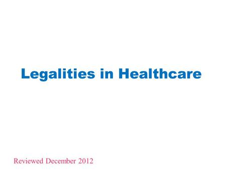 Legalities in Healthcare 1 Reviewed December 2012.