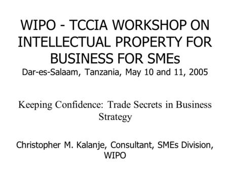 WIPO - TCCIA WORKSHOP ON INTELLECTUAL PROPERTY FOR BUSINESS FOR SMEs Dar-es-Salaam, Tanzania, May 10 and 11, 2005 Keeping Confidence: Trade Secrets in.
