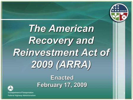 1 The American Recovery and Reinvestment Act of 2009 (ARRA) Enacted February 17, 2009.