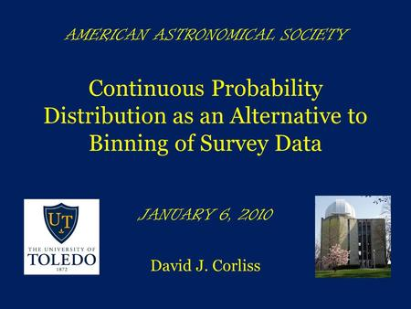 AMERICAN ASTRONOMICAL SOCIETY Continuous Probability Distribution as an Alternative to Binning of Survey Data JANUARY 6, 2010 David J. Corliss.