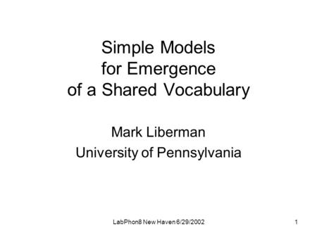 LabPhon8 New Haven 6/29/20021 Simple Models for Emergence of a Shared Vocabulary Mark Liberman University of Pennsylvania.