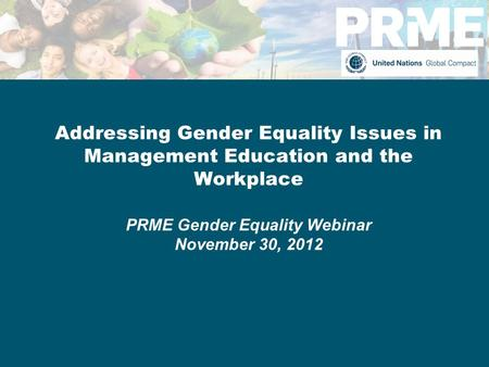 Addressing Gender Equality Issues in Management Education and the Workplace PRME Gender Equality Webinar November 30, 2012.