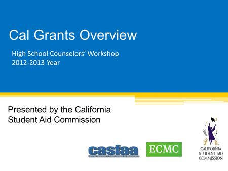 Cal Grants Overview Presented by the California Student Aid Commission