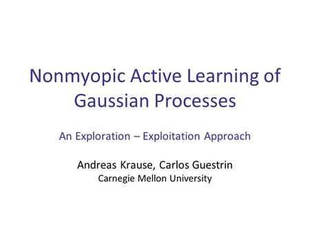 Nonmyopic Active Learning of Gaussian Processes An Exploration – Exploitation Approach Andreas Krause, Carlos Guestrin Carnegie Mellon University TexPoint.