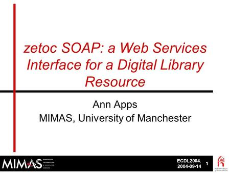 ECDL2004. 2004-09-14 1 ECDL2004, 2004-09-141 zetoc SOAP: a Web Services Interface for a Digital Library Resource Ann Apps MIMAS, University of Manchester.