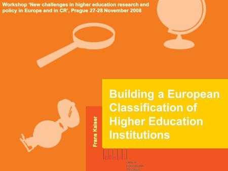 Building a European Classification of Higher Education Institutions Workshop 'New challenges in higher education research and policy in Europe and in CR',