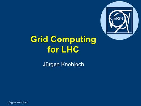 Jürgen Knobloch Grid Computing for LHC Jürgen Knobloch.