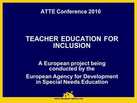 ATTE Conference 2010 TEACHER EDUCATION FOR INCLUSION A European project being conducted by the European Agency for Development in Special Needs Education.