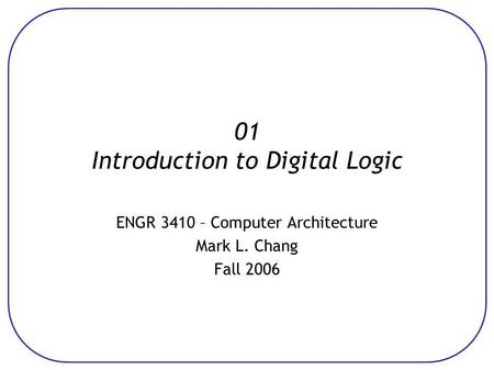 01 Introduction to Digital Logic ENGR 3410 – Computer Architecture Mark L. Chang Fall 2006.