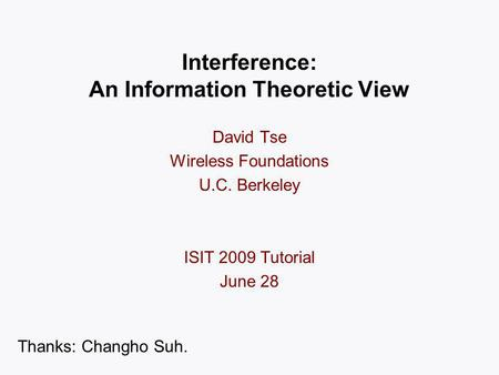 Interference: An Information Theoretic View David Tse Wireless Foundations U.C. Berkeley ISIT 2009 Tutorial June 28 TexPoint fonts used in EMF: AAA A AA.