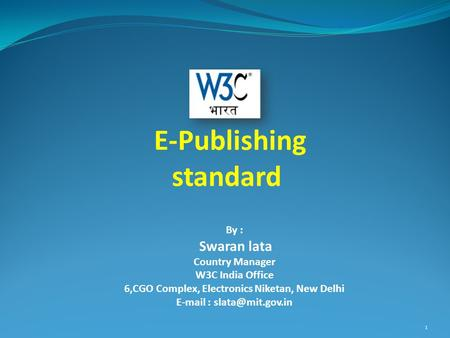 By : Swaran lata Country Manager W3C India Office 6,CGO Complex, Electronics Niketan, New Delhi   E-Publishing standard 1.