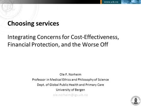 Choosing services Integrating Concerns for Cost-Effectiveness, Financial Protection, and the Worse Off Ole F. Norheim Professor in Medical Ethics and Philosophy.