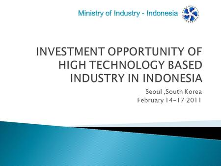 Seoul,South Korea February 14-17 2011.  Scope of high technology-based industry  Fact and Figures  Business opportunity  Closing Remarks.