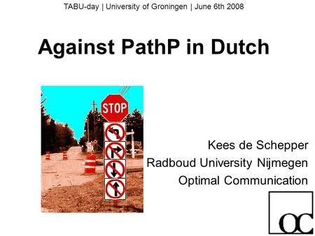 TABU-day | University of Groningen | June 6th 2008 Against PathP in Dutch Kees de Schepper Radboud University Nijmegen Optimal Communication.