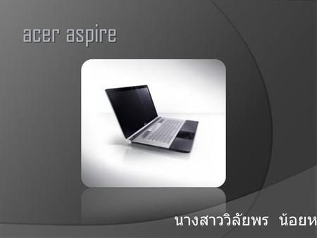 Acer aspire นางสาววิลัยพร น้อยหล้าม.6/1. CPUIntel Core i5-2410M (2.30 GHz, 3 MB L3 Cache, up to 2.90 GHz) ChipsetMobile Intel HM65 Express Chipset Graphic.