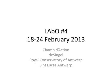 LAbO #4 18-24 February 2013 Champ d'Action deSingel Royal Conservatory of Antwerp Sint Lucas Antwerp.