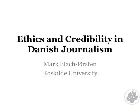 Ethics and Credibility in Danish Journalism Mark Blach-Ørsten Roskilde University.