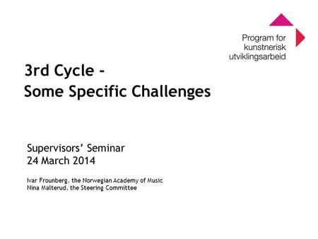 0 Program for kunstnerisk utviklingsarbeid 0 3rd Cycle - Some Specific Challenges Supervisors' Seminar 24 March 2014 Ivar Frounberg, the Norwegian Academy.