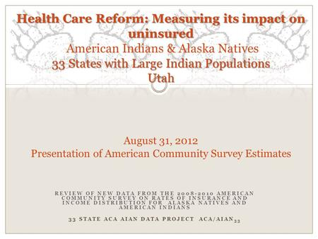 REVIEW OF NEW DATA FROM THE 2008-2010 AMERICAN COMMUNITY SURVEY ON RATES OF INSURANCE AND INCOME DISTRIBUTION FOR ALASKA NATIVES AND AMERICAN INDIANS 33.