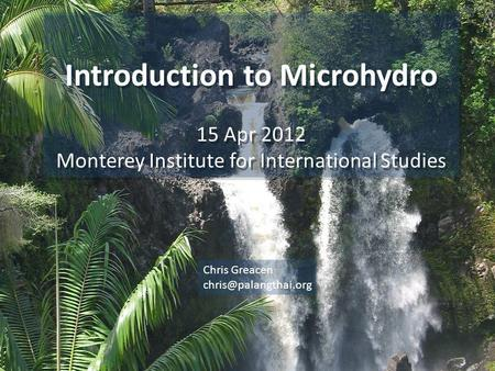 Introduction to Microhydro 15 Apr 2012 Monterey Institute for International Studies Introduction to Microhydro 15 Apr 2012 Monterey Institute for International.