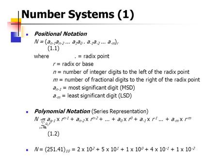 Number Systems (1)  Positional Notation N = (a n-1 a n-2... a 1 a 0. a -1 a -2... a -m ) r (1.1) where. = radix point r = radix or base n = number of.