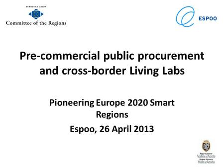 Pre-commercial public procurement and cross-border Living Labs Pioneering Europe 2020 Smart Regions Espoo, 26 April 2013.