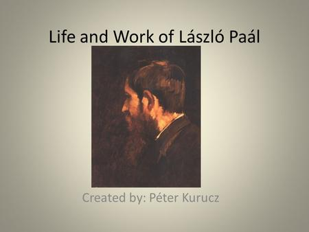 Life and Work of László Paál Created by: Péter Kurucz.