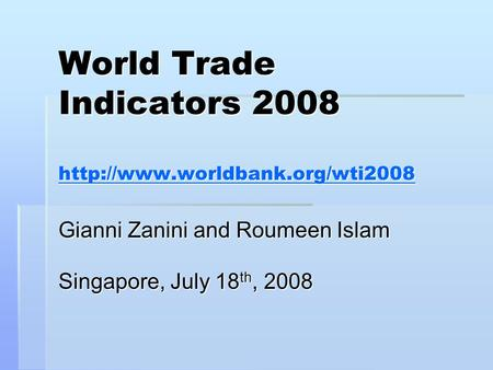 World Trade Indicators 2008   Gianni Zanini and Roumeen Islam Singapore, July 18 th, 2008.