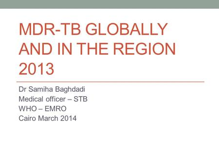 MDR-TB GLOBALLY AND IN THE REGION 2013 Dr Samiha Baghdadi Medical officer – STB WHO – EMRO Cairo March 2014.