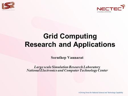 Grid <strong>Computing</strong> Research and Applications Sornthep Vannarat Large scale Simulation Research Laboratory National Electronics and <strong>Computer</strong> Technology Center.