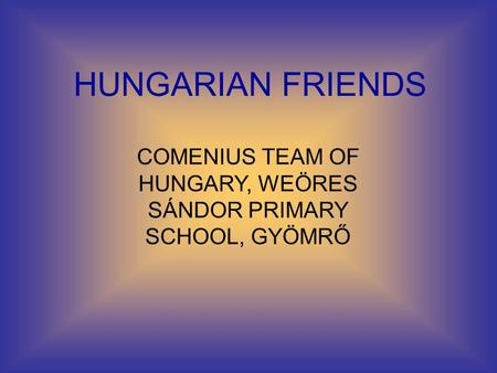 HUNGARIAN FRIENDS COMENIUS TEAM OF HUNGARY, WEÖRES SÁNDOR PRIMARY SCHOOL, GYÖMRŐ.