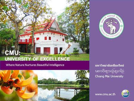 มหาวิทยาลัยเชียงใหม่ Chiang Mai University www.cmu.ac.th Where Nature Nurtures Beautiful Intelligence CMU: UNIVERSITY OF EXCELLENCE.