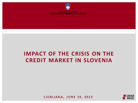 LJUBLJANA, JUNE 19, 2013 IMPACT OF THE CRISIS ON THE CREDIT MARKET IN SLOVENIA.