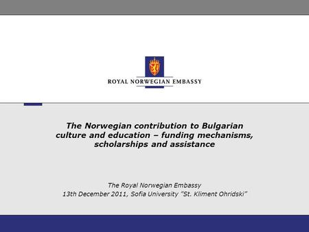 The Norwegian contribution to Bulgarian culture and education – funding mechanisms, scholarships and assistance The Royal Norwegian Embassy 13th December.