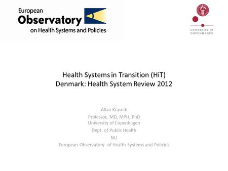 Health Systems in Transition (HiT) Denmark: Health System Review 2012 Allan Krasnik Professor, MD, MPH, PhD University of Copenhagen Dept. of Public Health.